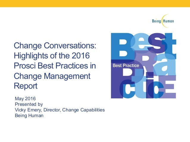 Change Conversations: Highlights of the 2016 Prosci Best Practices in Change Management Report May 2016 Presented by Vicky...