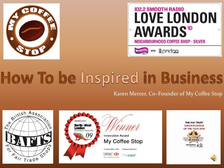 How To be Inspired in Business<br />Karen Mercer, Co–Founder of My Coffee Stop<br />