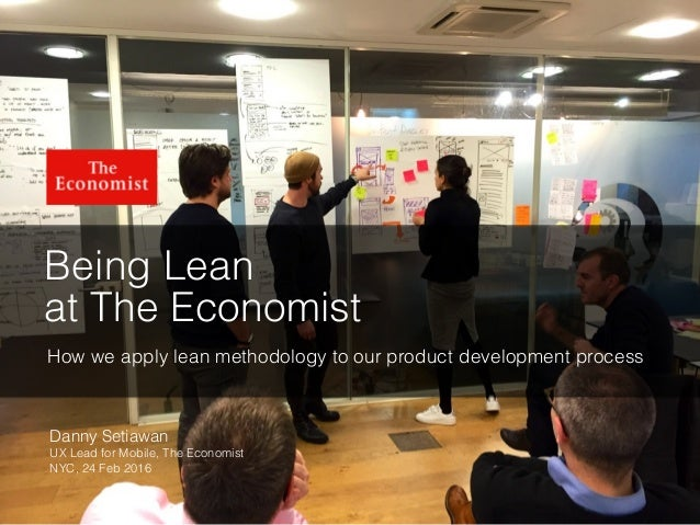 Being Lean at The Economist How we apply lean methodology to our product development process Danny Setiawan UX Lead for Mo...
