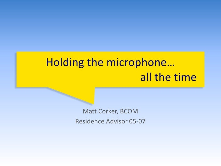 Holding the microphone…                                          all the time<br />Matt Corker, BCOM<br />Residence Adviso...