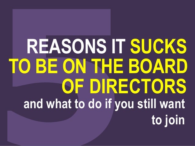 REASONS IT SUCKS  TO BE ON THE BOARD  OF DIRECTORS  and what to do if you still want  to join