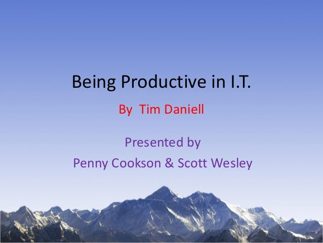 Being Productive in I.T. By Tim Daniell Presented by Penny Cookson & Scott Wesley