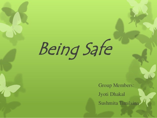 Being Safe Group Members: Jyoti Dhakal Sushmita Timilsina