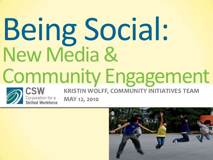 Being Social:New Media & Community Engagement<br />Kristin Wolff, Community Initiatives Team<br />May 12, 2010<br />