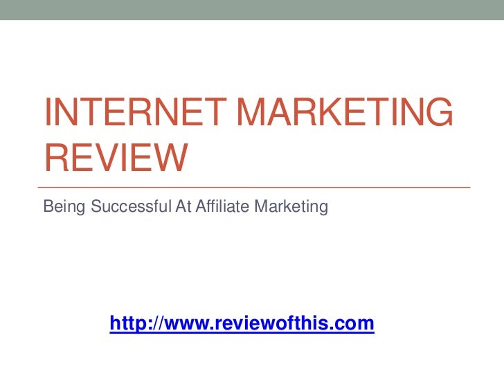 Internet Marketing Review<br />Being Successful At Affiliate Marketing<br />http://www.reviewofthis.com<br />