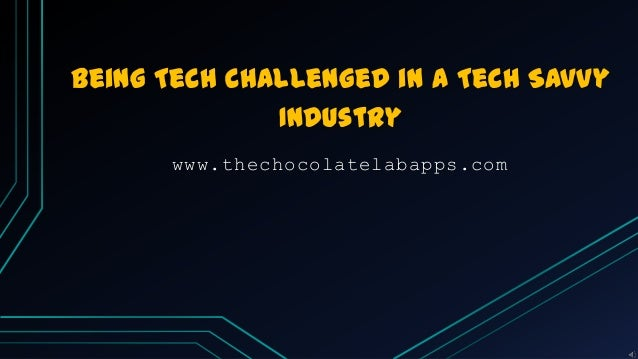 Being Tech Challenged in a Tech Savvy Industry www.thechocolatelabapps.com
