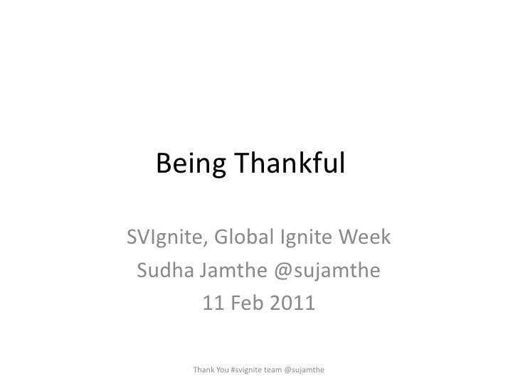 Being Thankful<br />SVIgnite, Global Ignite Week<br />SudhaJamthe @sujamthe<br />11 Feb 2011<br />Thank You #svignite tea...