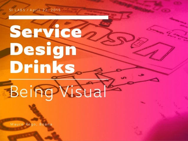 Service Design Drinks S I L A B S / A p r i l 2 2 , 2 0 1 5 Being Visual M au ro Re g o , B o a n a