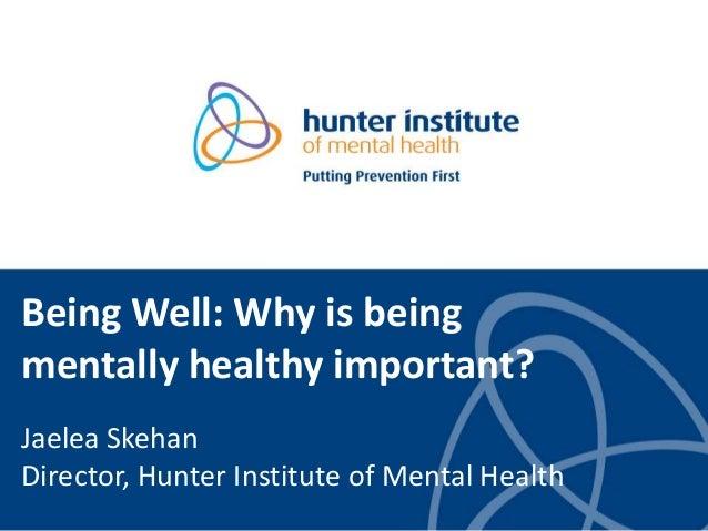 Being Well: Why is being mentally healthy important? Jaelea Skehan Director, Hunter Institute of Mental Health