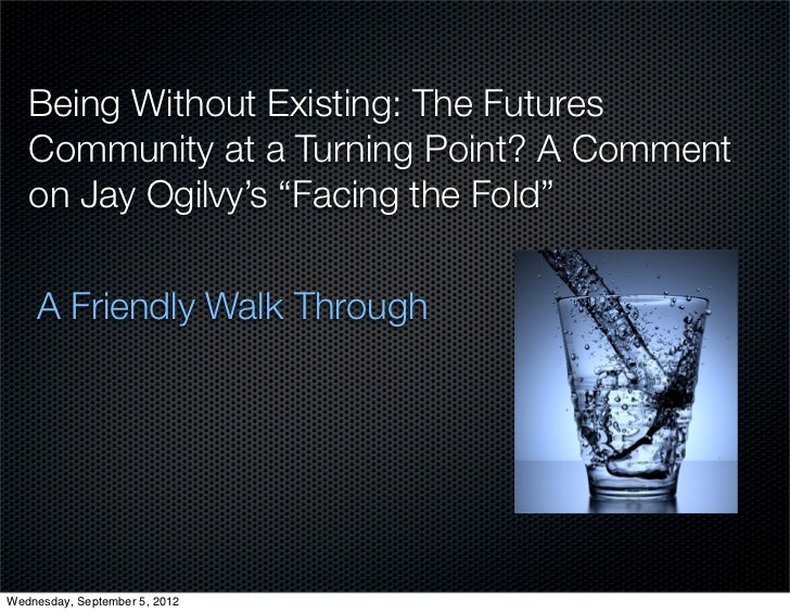 """Being Without Existing: The Futures   Community at a Turning Point? A Comment   on Jay Ogilvy's """"Facing the Fold""""    A Fri..."""