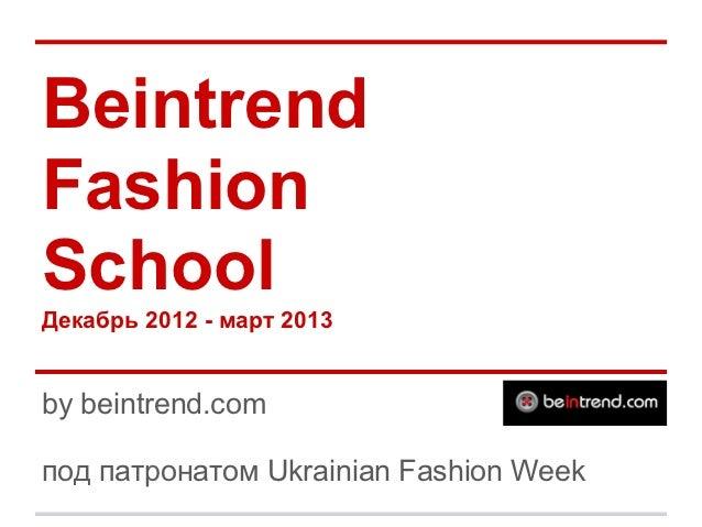 BeintrendFashionSchoolДекабрь 2012 - март 2013by beintrend.comпод патронатом Ukrainian Fashion Week