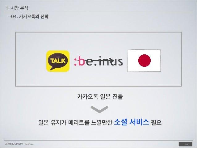 1. 시장 분석 -04. 카카오톡의 전략  <  카카오톡 일본 진출  일본 유저가 메리트를 느낄만한 소셜  글로벌커뮤니케이션 - be.inus  서비스 필요 Page. 2
