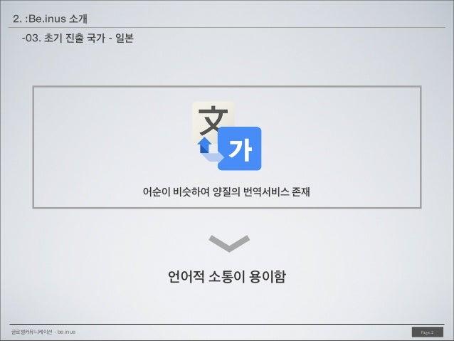 2. :Be.inus 소개 -03. 초기 진출 국가 - 일본  <  어순이 비슷하여 양질의 번역서비스 존재  언어적 소통이 용이함  글로벌커뮤니케이션 - be.inus  Page. 2