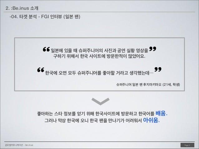 2. :Be.inus 소개 -04. 타겟 분석 - FGI 인터뷰 (일본 팬)  일본에 있을 때 슈퍼주니어의 사진과 공연 실황 영상을 구하기 위해서 한국 사이트에 방문한적이 많았어요. 한국에 오면 모두 슈퍼주니어를 좋아할...