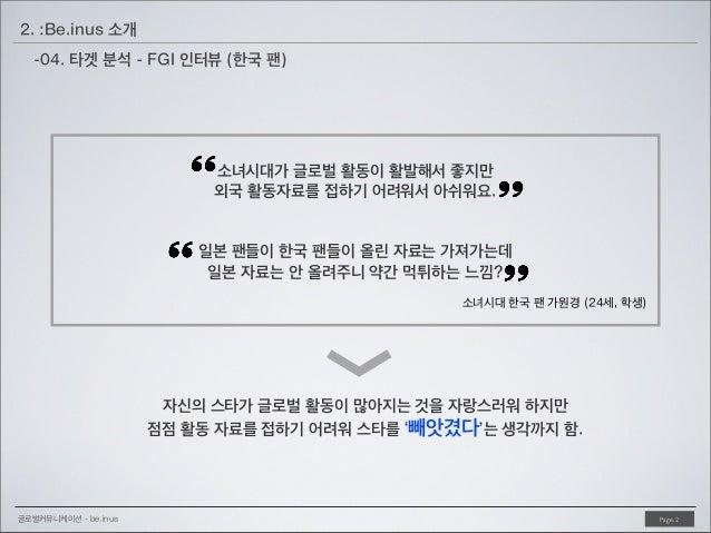 2. :Be.inus 소개 -04. 타겟 분석 - FGI 인터뷰 (한국 팬)  소녀시대가 글로벌 활동이 활발해서 좋지만 외국 활동자료를 접하기 어려워서 아쉬워요. 일본 팬들이 한국 팬들이 올린 자료는 가져가는데 일본 자...