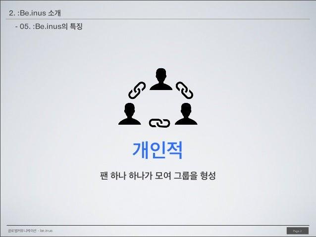 2. :Be.inus 소개 - 05. :Be.inus의 특징  개인적 팬 하나 하나가 모여 그룹을 형성  글로벌커뮤니케이션 - be.inus  Page. 2