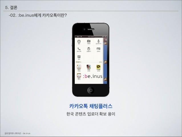 5. 결론 -02. :be.inus에게 카카오톡이란?  카카오톡 채팅플러스 한국 콘텐츠 업로더 확보 용이  글로벌커뮤니케이션 - be.inus