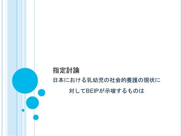 日本における乳幼児の社会的養護の現状に 対してBEIPが示唆するものは 指定討論