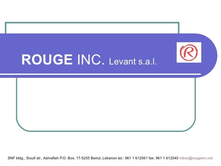 ROUGE  INC.  Levant s.a.l. SNF bldg., Sioufi str., Ashrafieh P.O. Box: 17-5255 Beirut, Lebanon tel.: 961 1 612561 fax: 961...