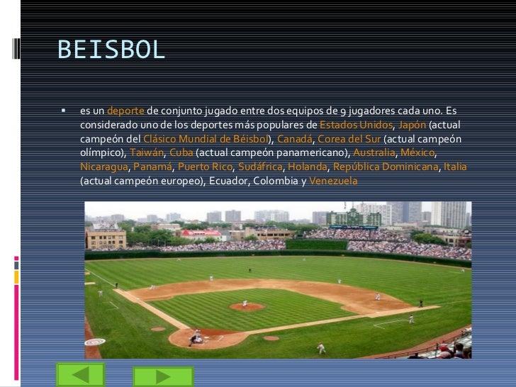 BEISBOL <ul><li>es un  deporte  de conjunto jugado entre dos equipos de 9 jugadores cada uno. Es considerado uno de los de...