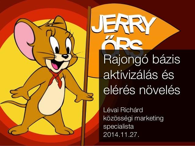 JERRY  ŐRSRajongó bázis  aktivizálás és  elérés növelés  Lévai Richárd  közösségi marketing  specialista  2014.11.27.