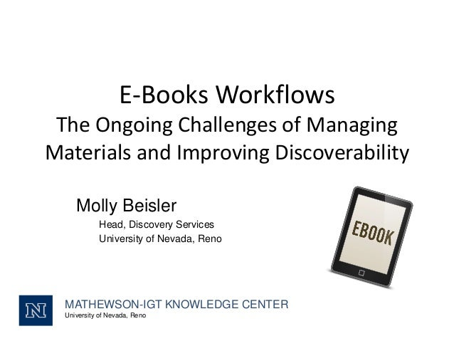 E-Books Workflows The Ongoing Challenges of Managing Materials and Improving Discoverability Molly Beisler Head, Discovery...