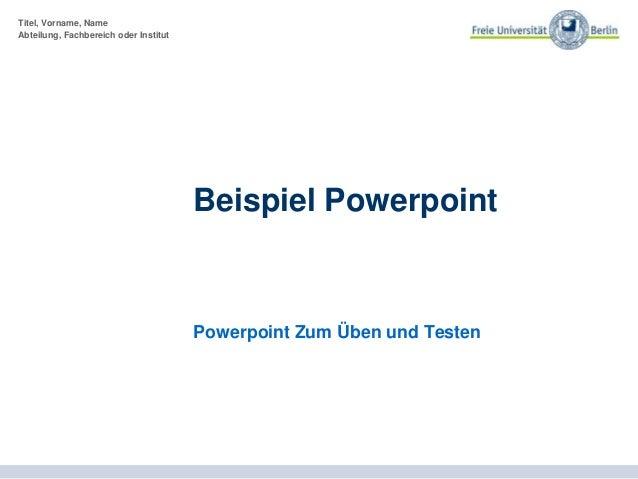 Titel, Vorname, Name Abteilung, Fachbereich oder Institut Beispiel Powerpoint Powerpoint Zum Üben und Testen