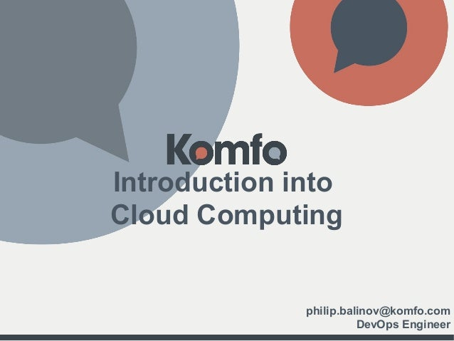 Introduction into Cloud Computing philip.balinov@komfo.com DevOps Engineer