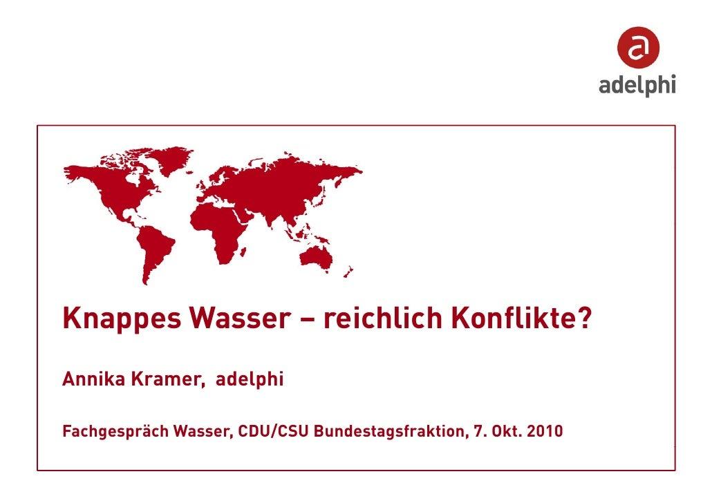 Knappes Wasser – reichlich Konflikte? Annika Kramer, adelphi  Fachgespräch Wasser, CDU/CSU Bundestagsfraktion, 7. Okt. 2010