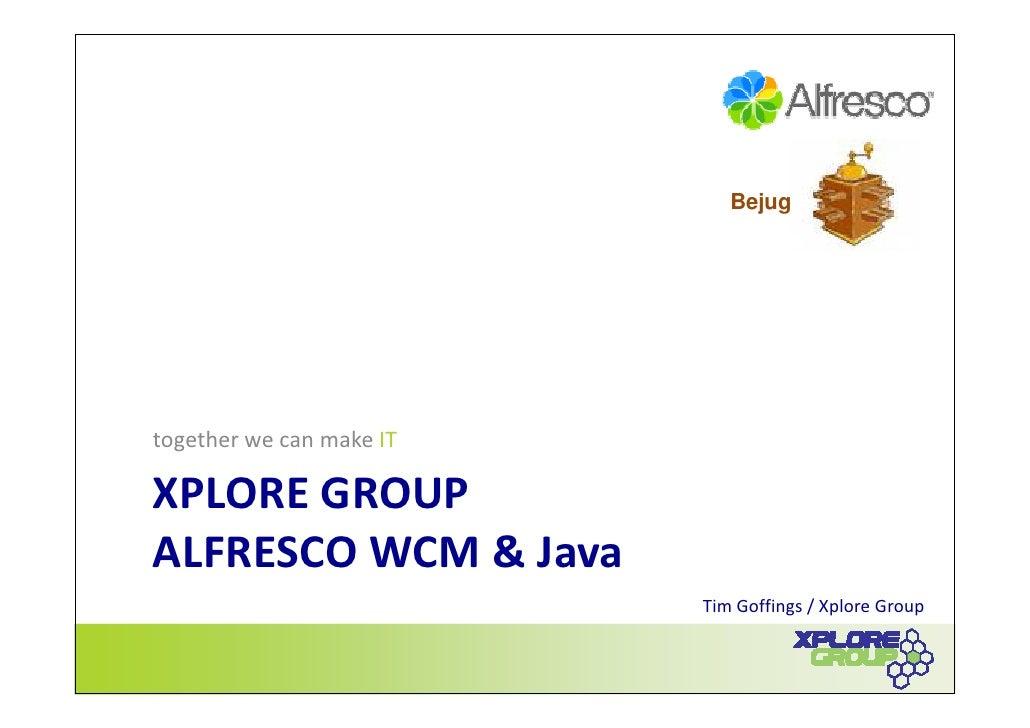 Bejug     together we can make IT  XPLORE GROUP ALFRESCO WCM & Java                           Tim Goffings / Xplore Group