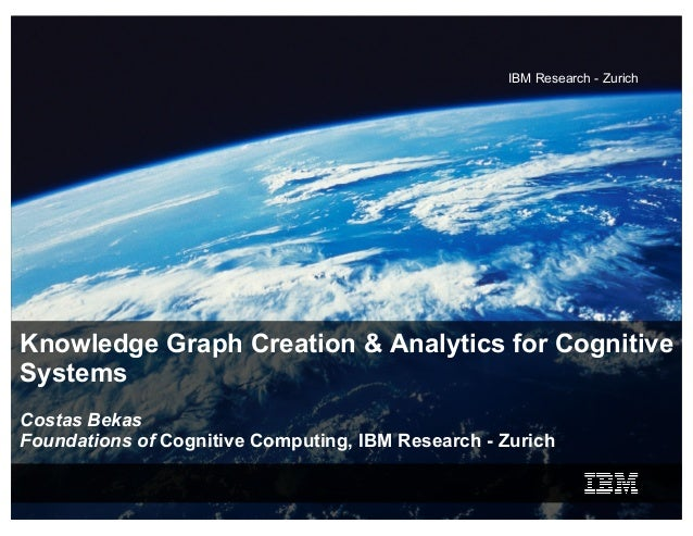 IBM Research - Zurich Knowledge Graph Creation & Analytics for Cognitive Systems Costas Bekas Foundations of Cognitive Com...