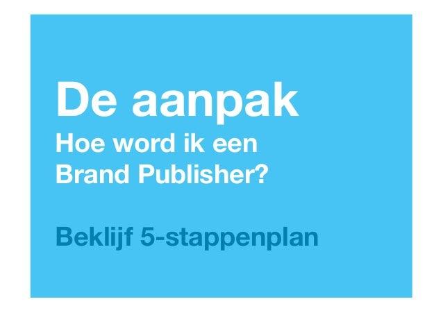 De aanpakHoe word ik een Brand Publisher?Beklijf 5-stappenplan                                                      www.be...