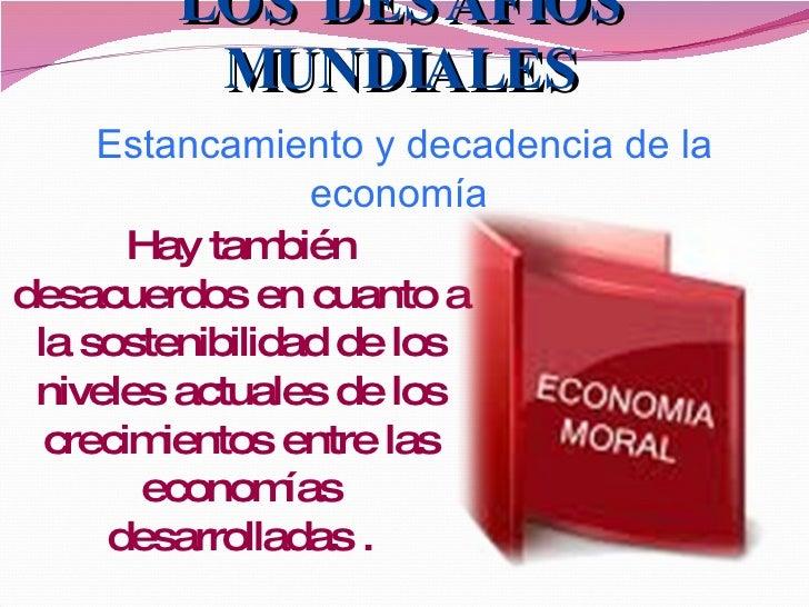 LOS DESAFÍOS MUNDIALES Estancamiento y decadencia de la economía  Hay también desacuerdos en cuanto a la sostenibilidad de...