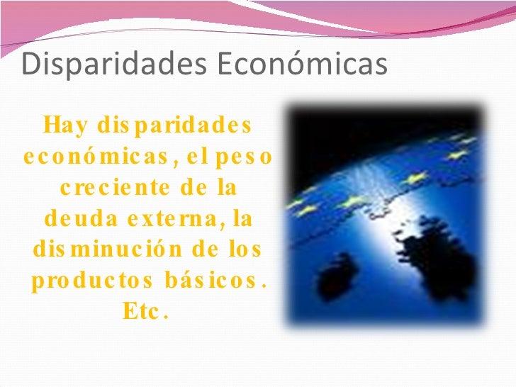 Disparidades Económicas  Hay disparidades económicas, el peso creciente de la deuda externa, la disminución de los product...