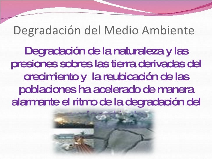 Degradación del Medio Ambiente Degradación de la naturaleza y las presiones sobres las tierra derivadas del crecimiento y ...