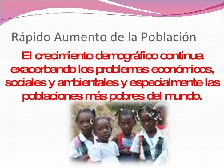 Rápido Aumento de la Población  El crecimiento demográfico continua exacerbando los problemas económicos, sociales y ambie...