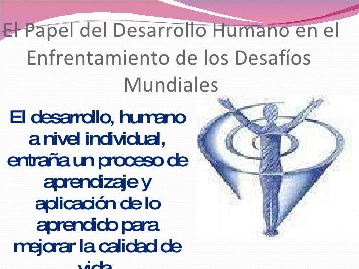 El Papel del Desarrollo Humano en el Enfrentamiento de los Desafíos  Mundiales El desarrollo, humano a nivel individual, e...