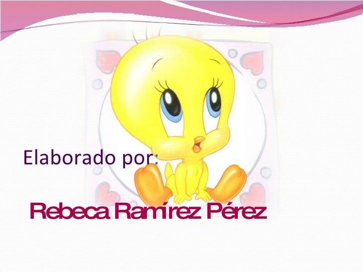 Elaborado por :  Rebeca Ramírez Pérez