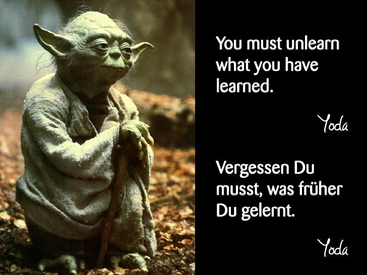 You must unlearnwhat you havelearned.             YodaVergessen Dumusst, was früherDu gelernt.             Yoda