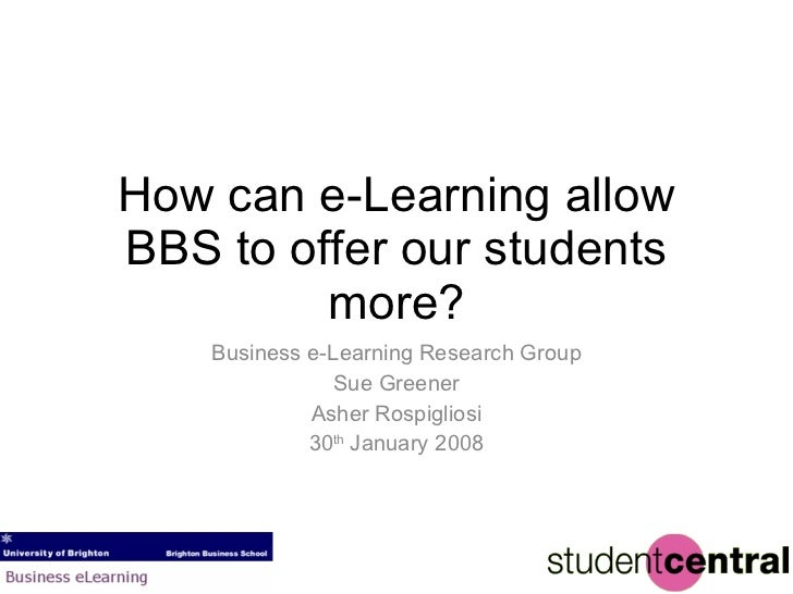 How can e-Learning allow BBS to offer our students more? Business e-Learning Research Group Sue Greener Asher Rospigliosi ...