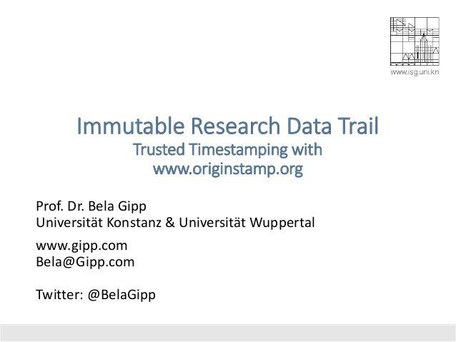 Immutable Research Data Trail Trusted Timestamping with www.originstamp.org Prof. Dr. Bela Gipp Universität Konstanz & Uni...