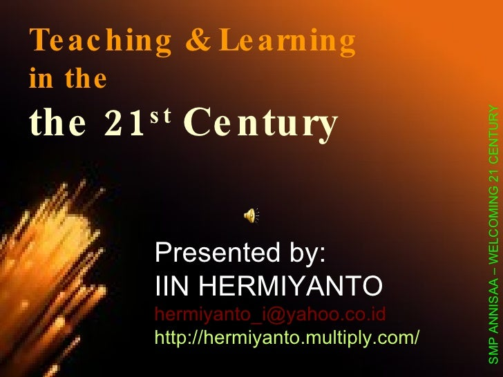 Teaching & Learning in the the 21 st  Century Presented by:  IIN HERMIYANTO [email_address] http://hermiyanto.multiply.com...