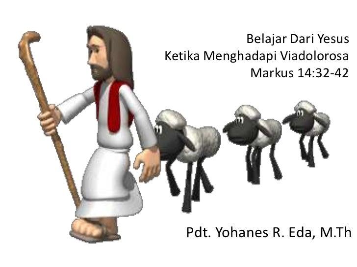 Belajar Dari YesusKetika Menghadapi Viadolorosa             Markus 14:32-42   Pdt. Yohanes R. Eda, M.Th