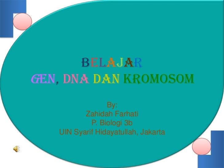 BelajarGEN, DNA DAN KROMOSOM                 By:          Zahidah Farhati            P. Biologi 3b   UIN Syarif Hidayatull...