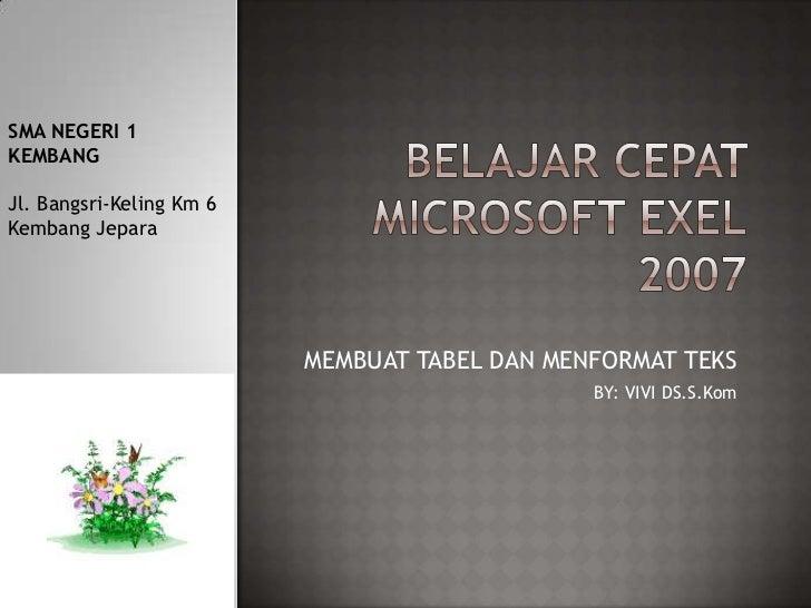 BELAJAR CEPAT MICROSOFT EXEL2007 <br />SMA NEGERI 1 KEMBANG<br />Jl. Bangsri-Keling Km 6 Kembang Jepara<br />MEMBUAT TABEL...