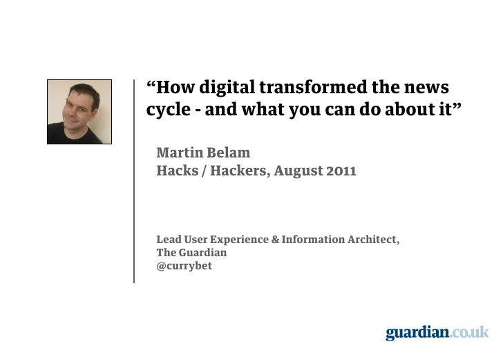 """""""How digital transformed the newscycle - and what you can do about it"""" Martin Belam Hacks / Hackers, August 2011 Lead User..."""