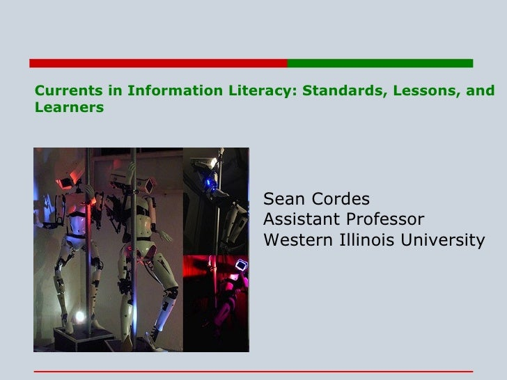 Currents in Information Literacy: Standards, Lessons, and Learners Sean Cordes Assistant Professor Western Illinois Univer...
