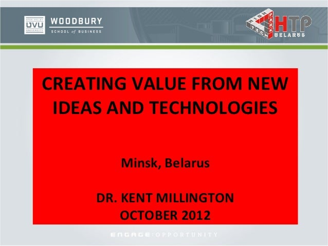 CREATING VALUE FROM NEW IDEAS AND TECHNOLOGIES        Minsk, Belarus     DR. KENT MILLINGTON         OCTOBER 2012