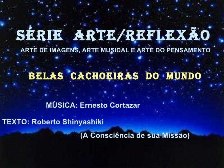 SÉRIE  ARTE/REFLEXÃO BELAS  CACHOEIRAS  dO  MUNDO <ul><li>MÚSICA: Ernesto Cortazar </li></ul><ul><li>TEXTO: Roberto Shinya...