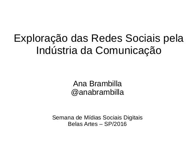 Exploração das Redes Sociais pela Indústria da Comunicação Ana Brambilla @anabrambilla Semana de Mídias Sociais Digitais B...